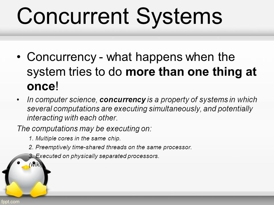 Concurrent Systems Concurrency - what happens when the system tries to do more than one thing at once!