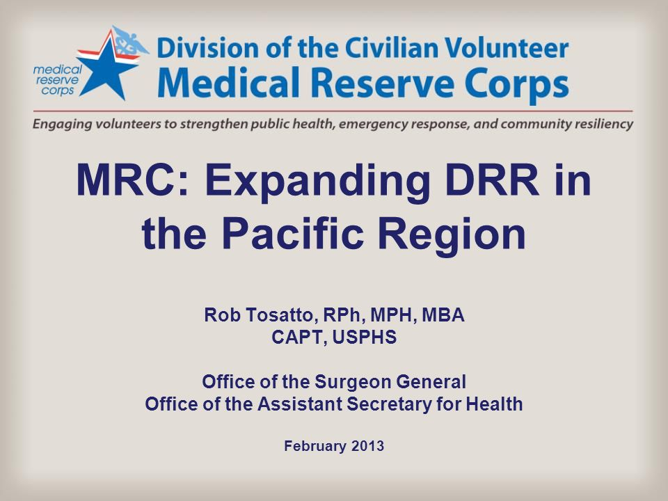 MRC: Expanding DRR in the Pacific Region Rob Tosatto, RPh, MPH, MBA CAPT, USPHS Office of the Surgeon General Office of the Assistant Secretary for Health February 2013