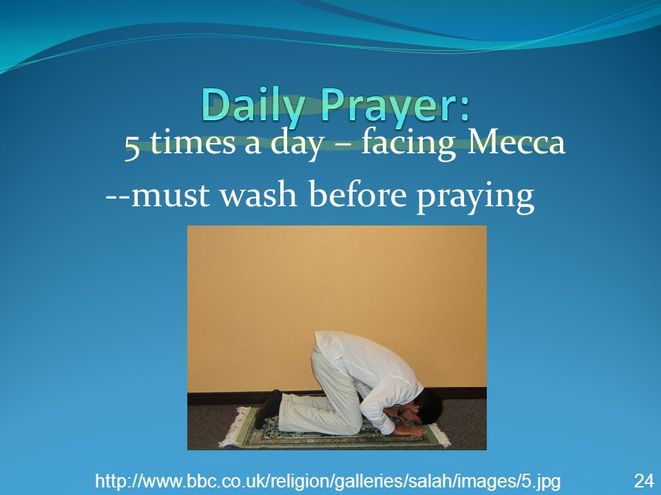5 times a day – facing Mecca --must wash before praying