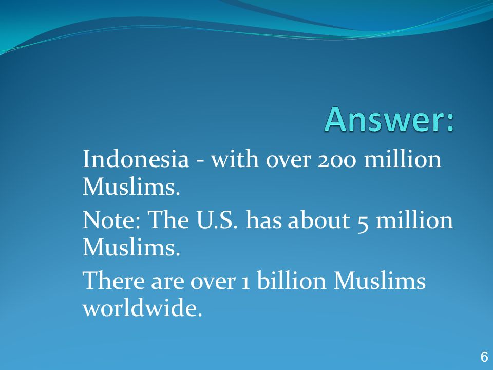 Answer: Indonesia - with over 200 million Muslims.