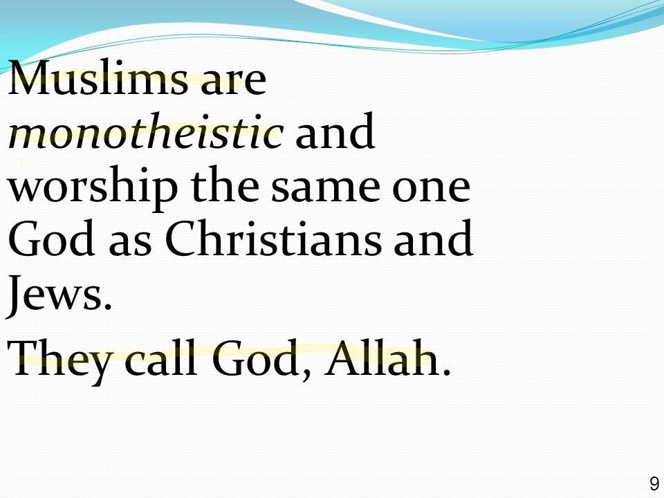 Muslims are monotheistic and worship the same one God as Christians and Jews.