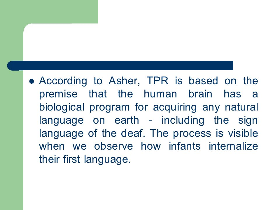 According to Asher, TPR is based on the premise that the human brain has a biological program for acquiring any natural language on earth - including the sign language of the deaf.