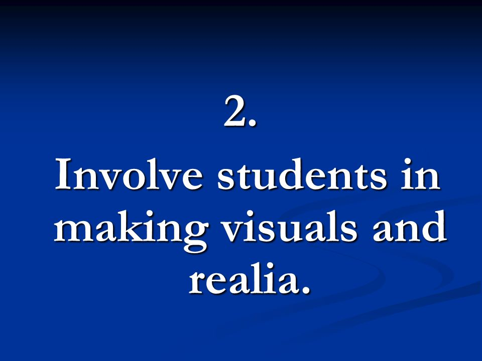 Involve students in making visuals and realia.