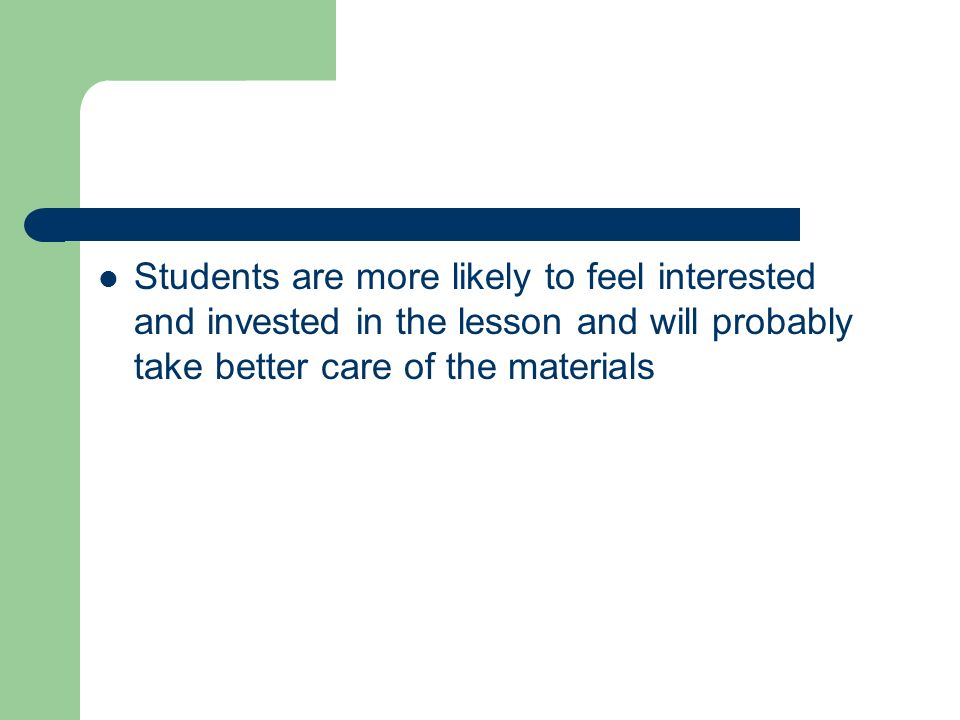 Students are more likely to feel interested and invested in the lesson and will probably take better care of the materials