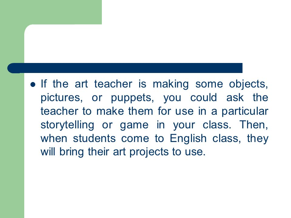 If the art teacher is making some objects, pictures, or puppets, you could ask the teacher to make them for use in a particular storytelling or game in your class.