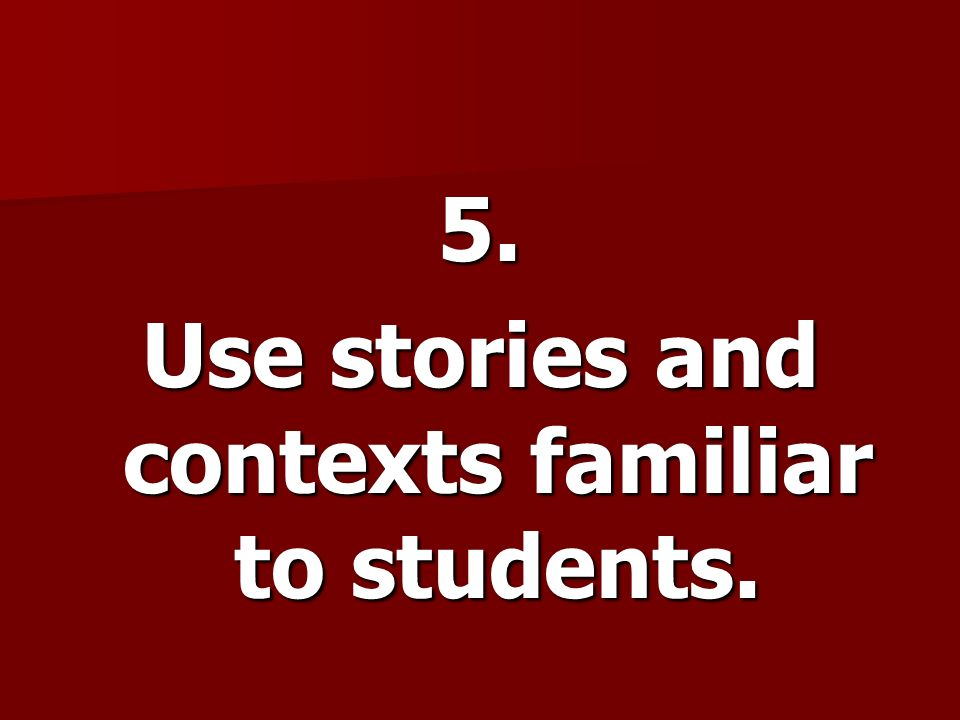 Use stories and contexts familiar to students.