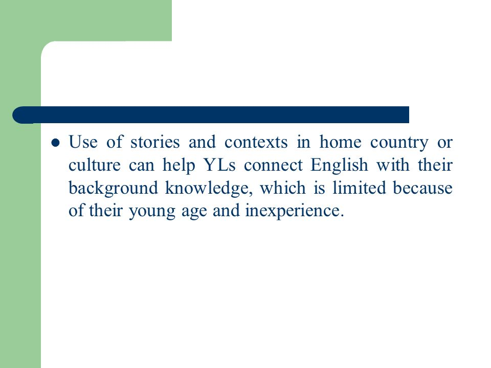 Use of stories and contexts in home country or culture can help YLs connect English with their background knowledge, which is limited because of their young age and inexperience.