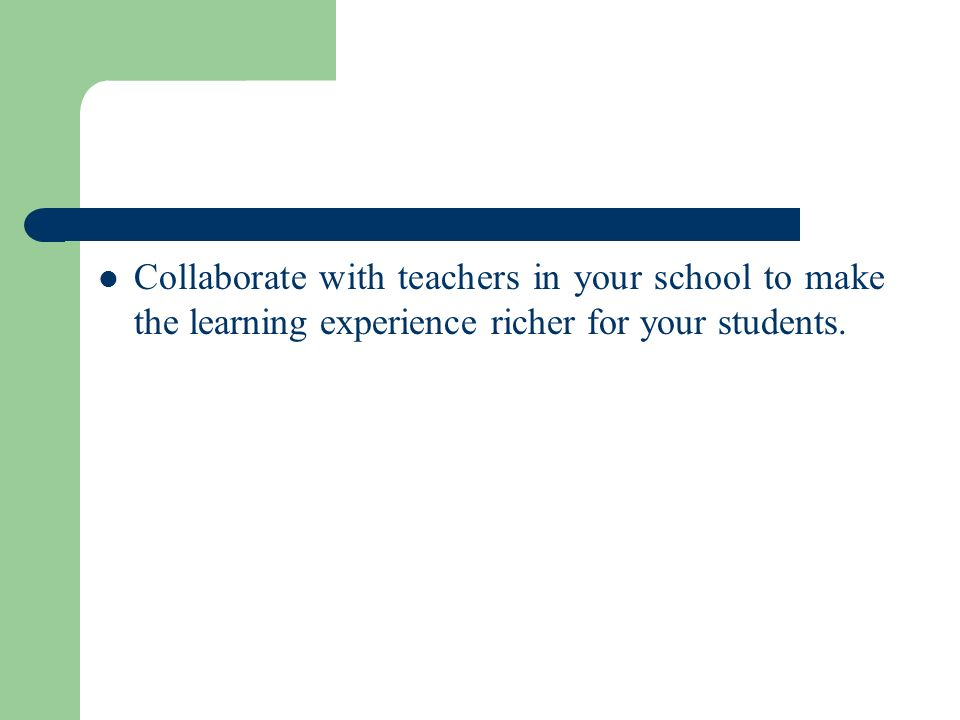 Collaborate with teachers in your school to make the learning experience richer for your students.