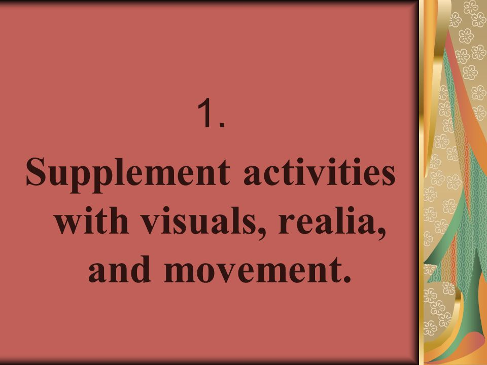 Supplement activities with visuals, realia, and movement.