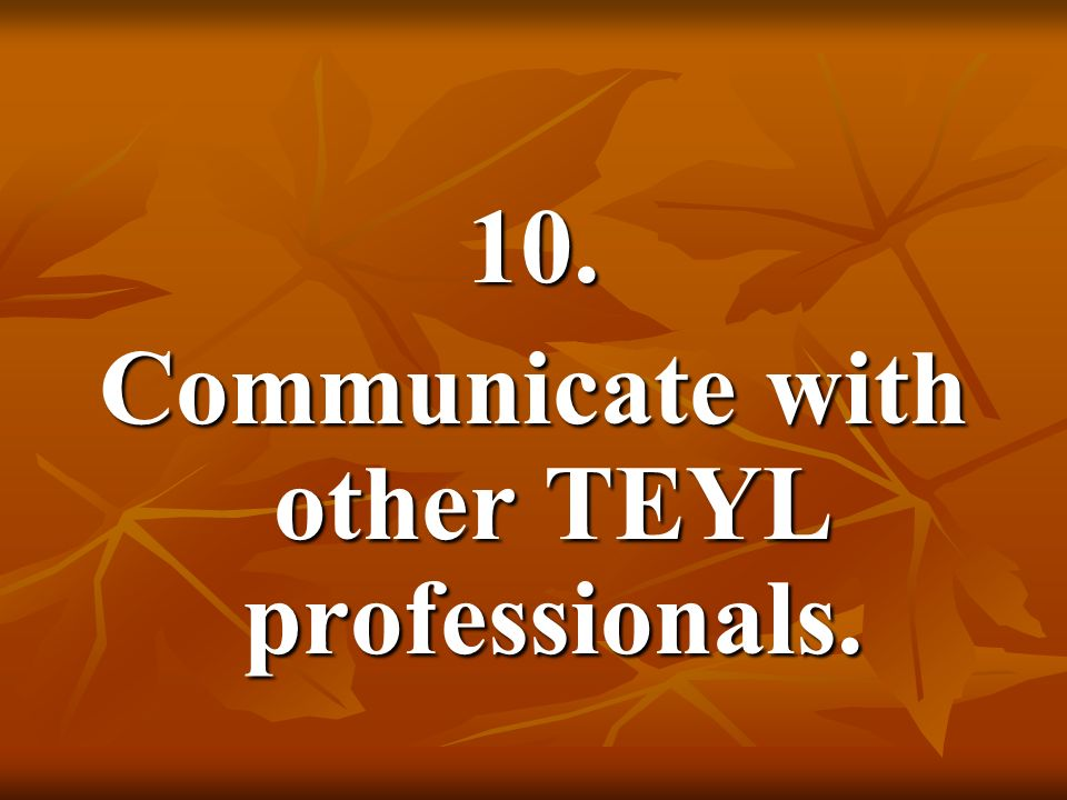 Communicate with other TEYL professionals.