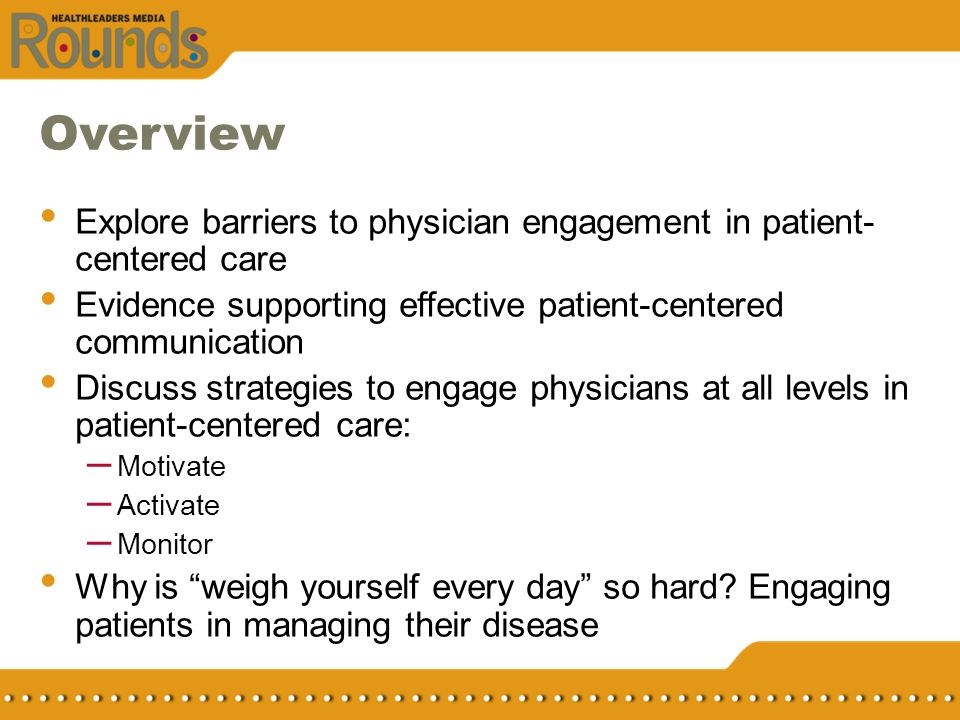 Overview Explore barriers to physician engagement in patient-centered care. Evidence supporting effective patient-centered communication.