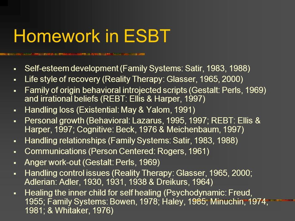 Homework in ESBT Self-esteem development (Family Systems: Satir, 1983, 1988)‏ Life style of recovery (Reality Therapy: Glasser, 1965, 2000)‏