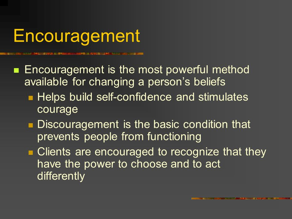 Encouragement Encouragement is the most powerful method available for changing a person's beliefs.