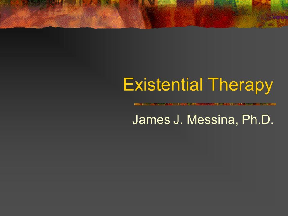Existential Therapy James J. Messina, Ph.D.