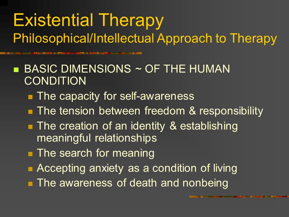 Existential Therapy Philosophical/Intellectual Approach to Therapy