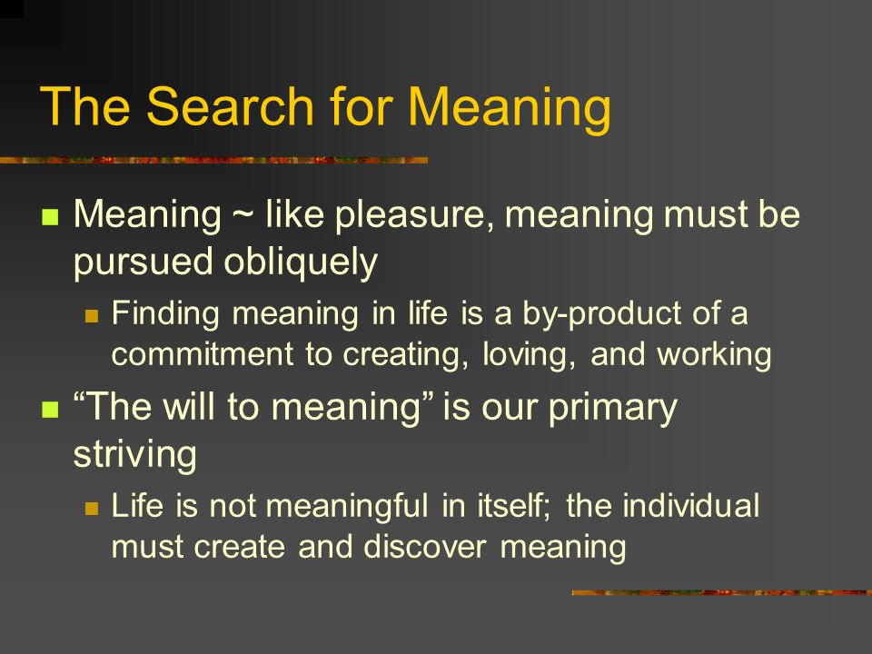 The Search for Meaning Meaning ~ like pleasure, meaning must be pursued obliquely.