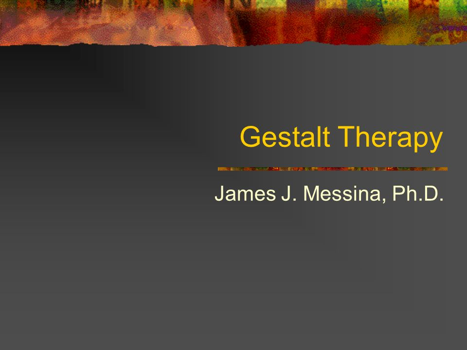 Gestalt Therapy James J. Messina, Ph.D.