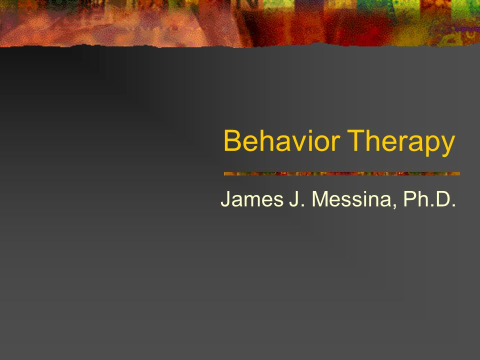 Behavior Therapy James J. Messina, Ph.D.