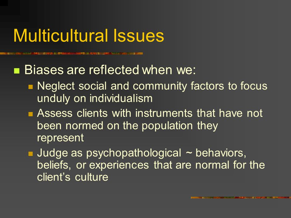 Multicultural Issues Biases are reflected when we:
