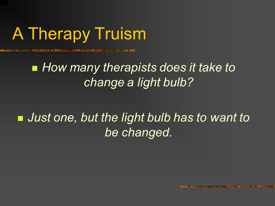 A Therapy Truism How many therapists does it take to change a light bulb.