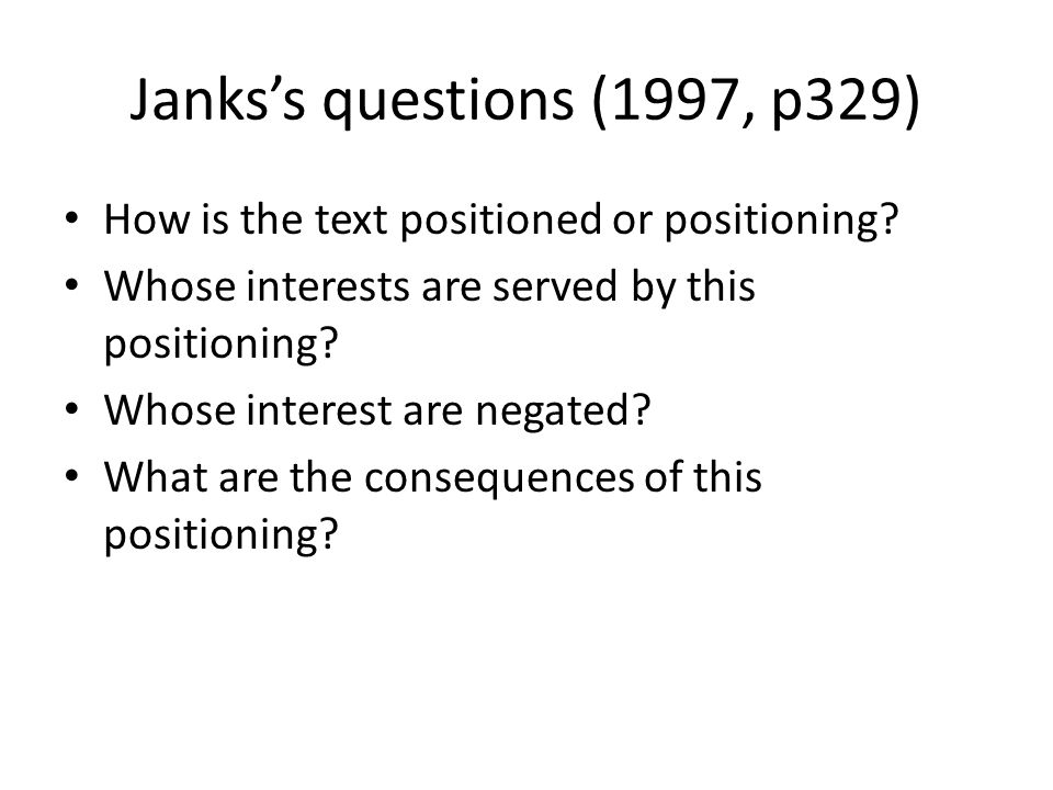 Janks's questions (1997, p329) How is the text positioned or positioning Whose interests are served by this positioning