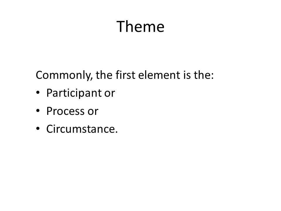 Theme Commonly, the first element is the: Participant or Process or