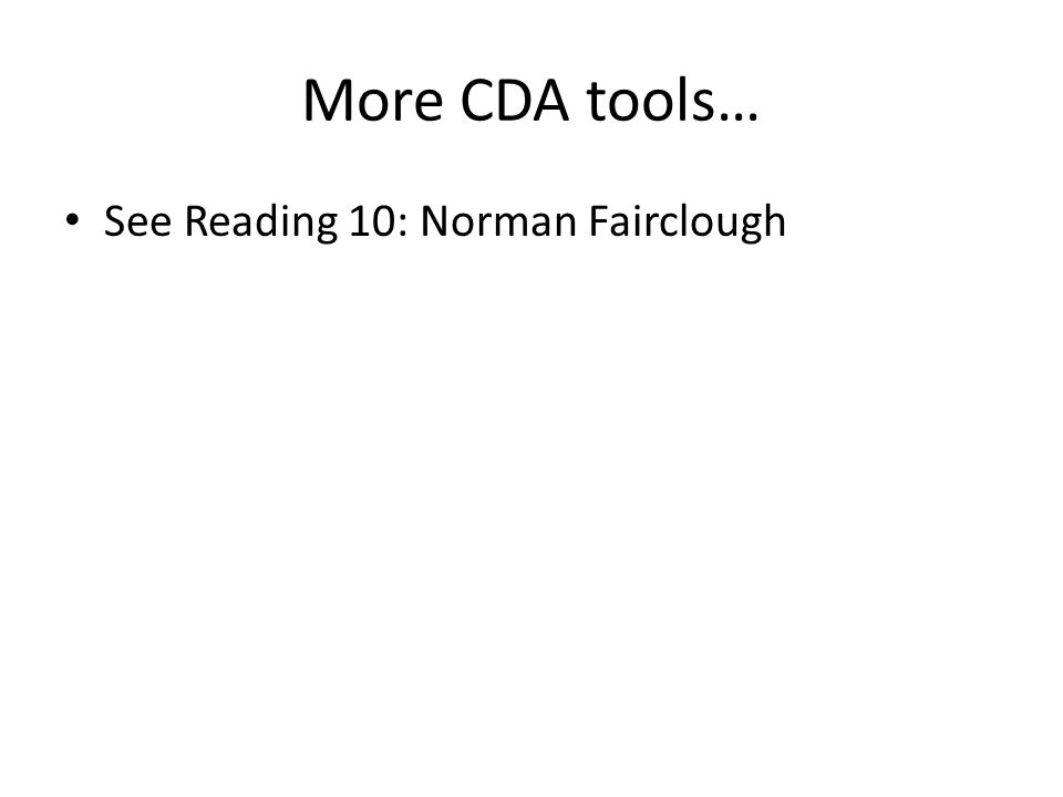 More CDA tools… See Reading 10: Norman Fairclough