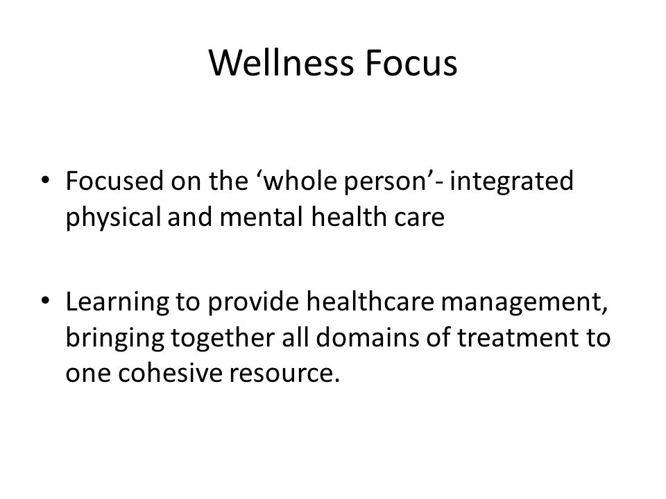 Wellness Focus Focused on the 'whole person'- integrated physical and mental health care.