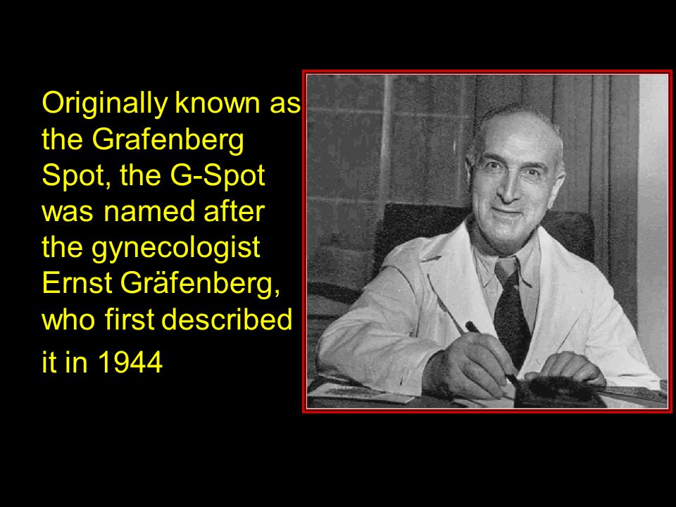 Originally known as the Grafenberg Spot, the G-Spot was named after the gynecologist Ernst Gräfenberg, who first described it in 1944