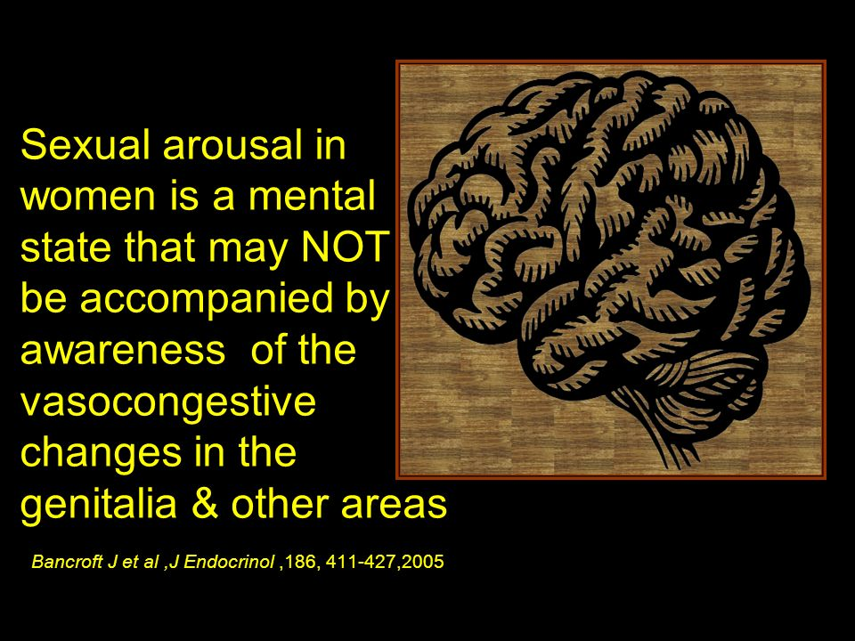 Sexual arousal in women is a mental state that may NOT be accompanied by awareness of the vasocongestive changes in the genitalia & other areas Bancroft J et al ,J Endocrinol ,186, 411-427,2005