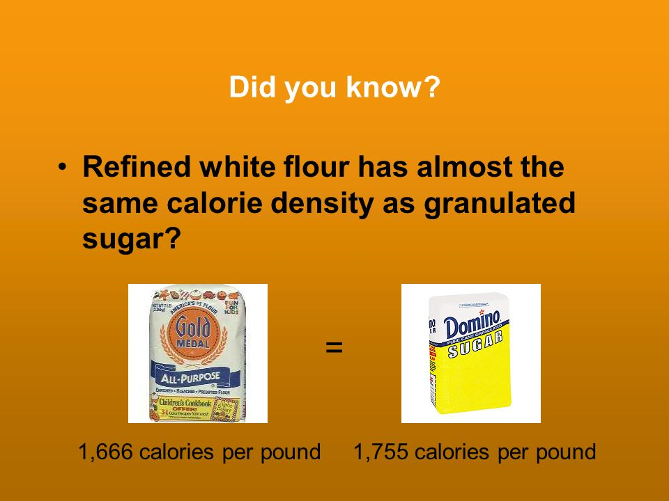 Did you know Refined white flour has almost the same calorie density as granulated sugar