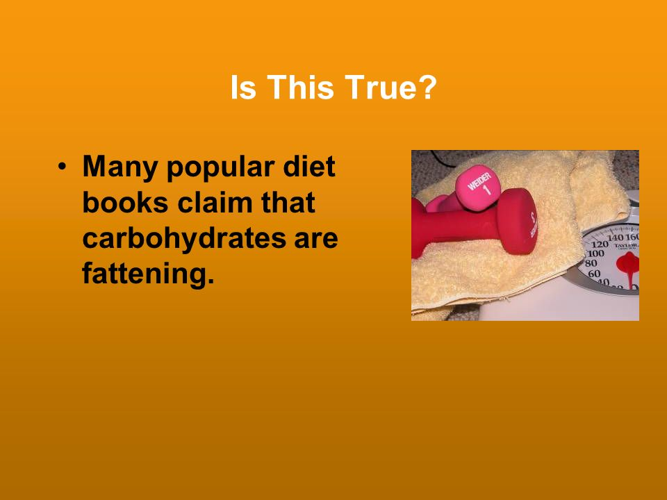 Is This True Many popular diet books claim that carbohydrates are fattening.