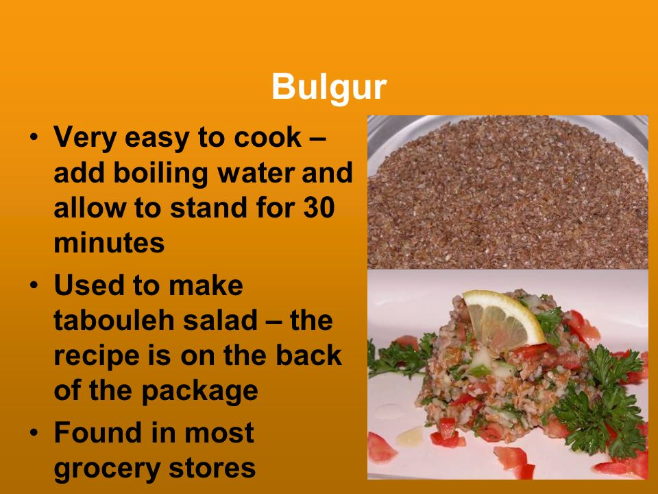 Bulgur Very easy to cook – add boiling water and allow to stand for 30 minutes.