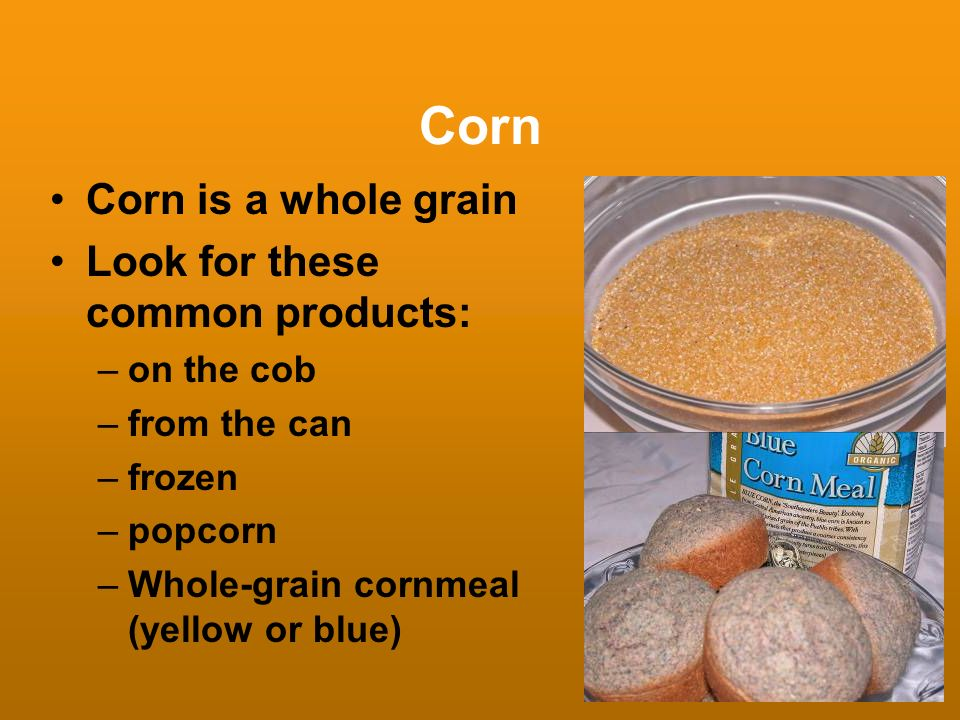 Corn Corn is a whole grain Look for these common products: on the cob
