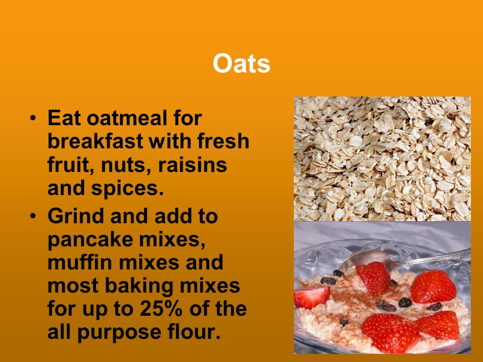 Oats Eat oatmeal for breakfast with fresh fruit, nuts, raisins and spices.