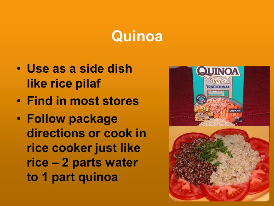 Quinoa Use as a side dish like rice pilaf Find in most stores