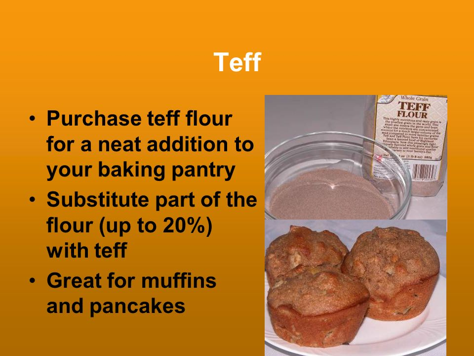 Teff Purchase teff flour for a neat addition to your baking pantry