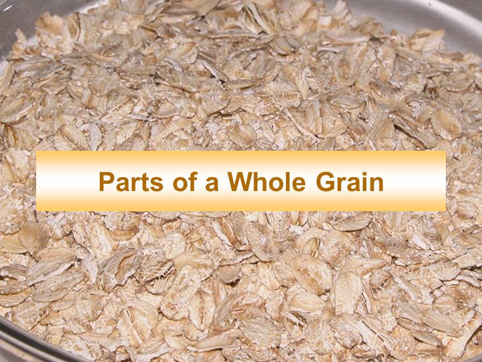 Parts of a Whole Grain Here you will learn the parts of a whole grain.