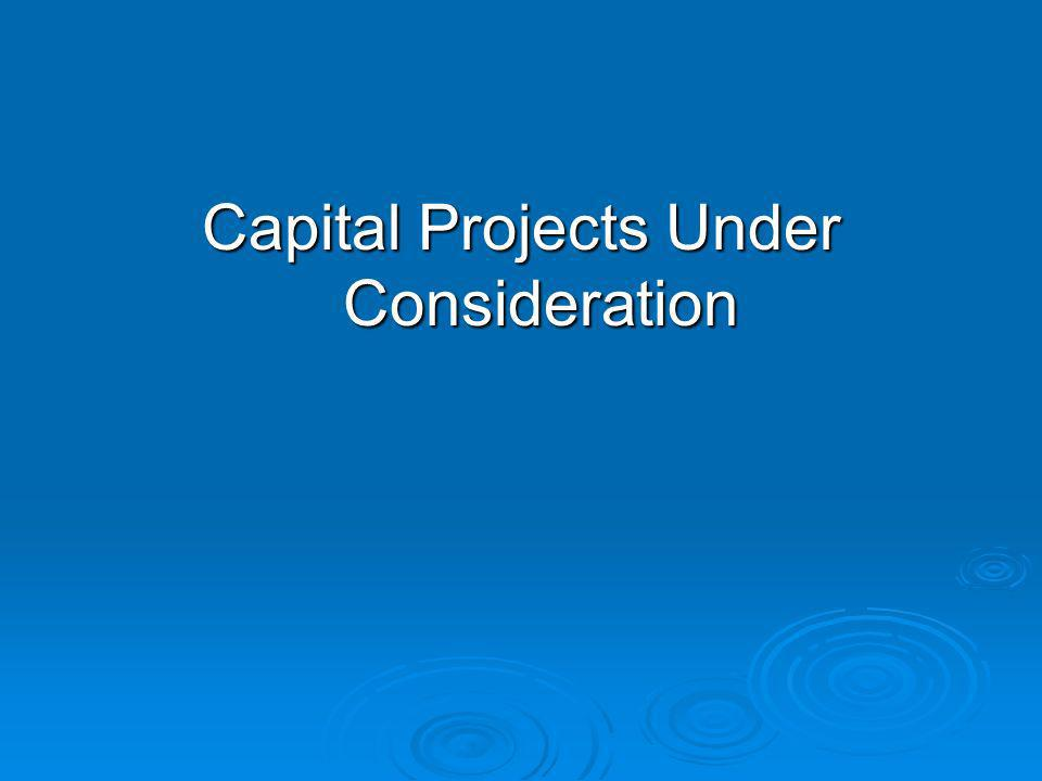 Capital Projects Under Consideration