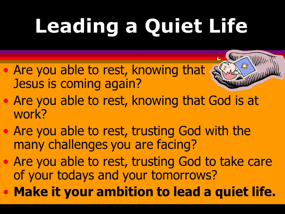 Leading a Quiet Life Are you able to rest, knowing that Jesus is coming again Are you able to rest, knowing that God is at work