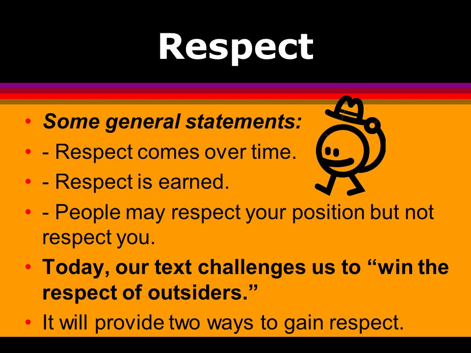 Respect Some general statements: - Respect comes over time.