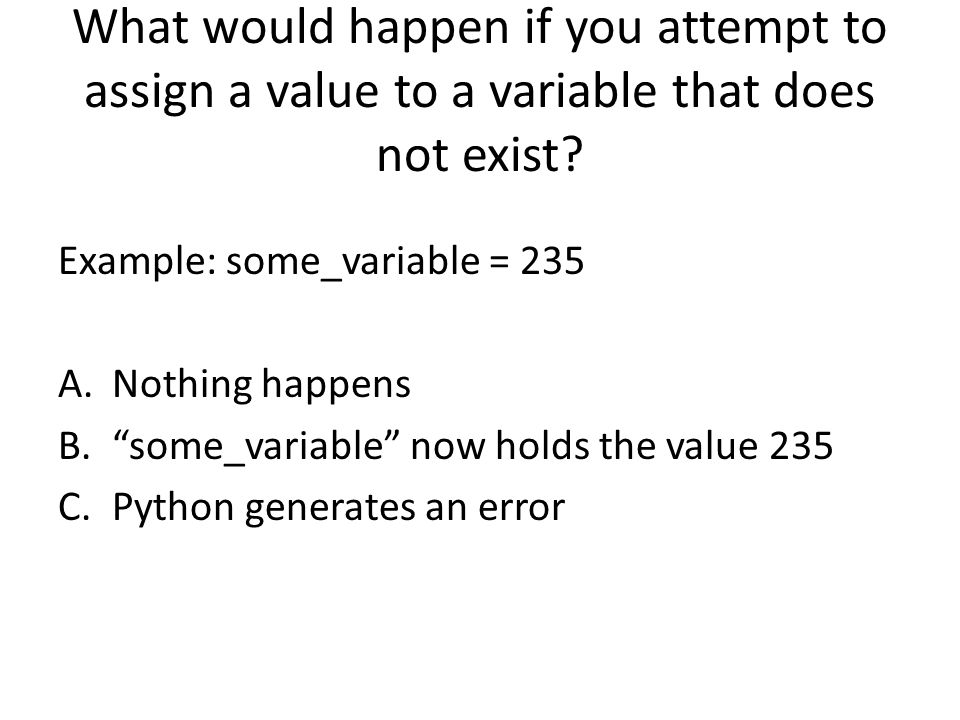 What would happen if you attempt to assign a value to a variable that does not exist