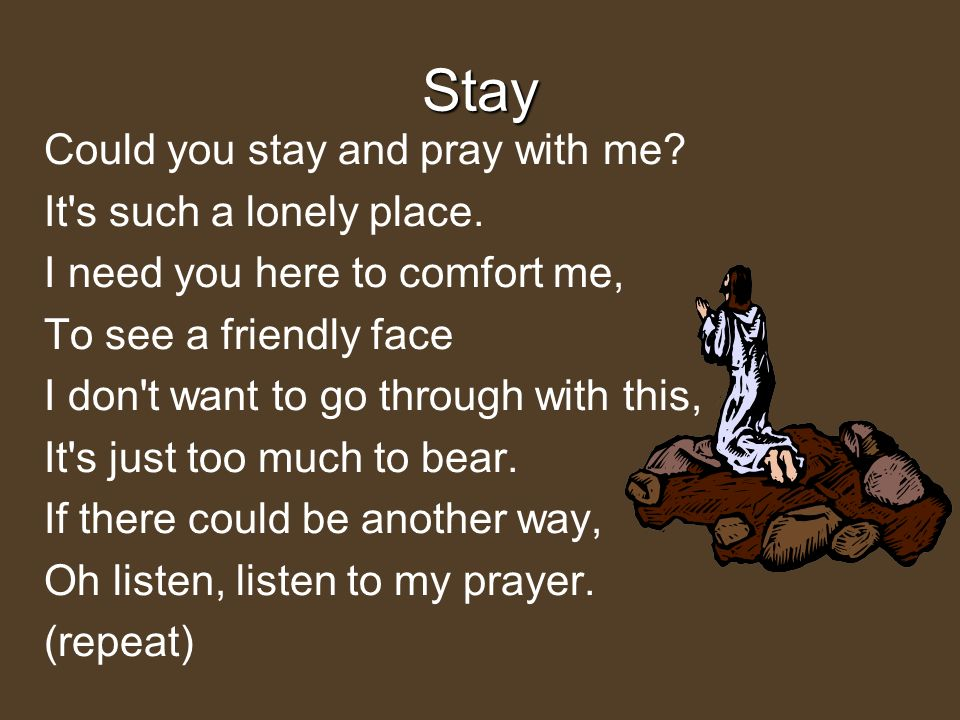 Stay Could you stay and pray with me It s such a lonely place.
