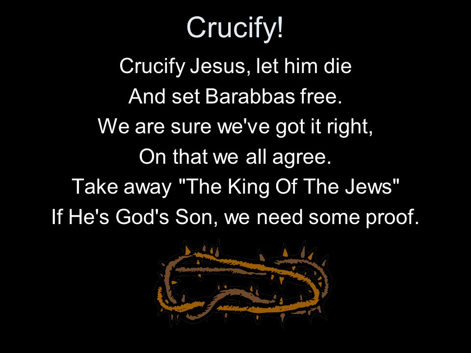 Crucify! Crucify Jesus, let him die And set Barabbas free.