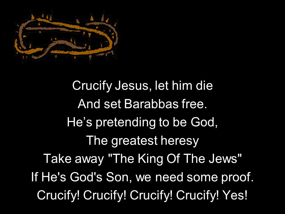 Crucify Jesus, let him die And set Barabbas free.