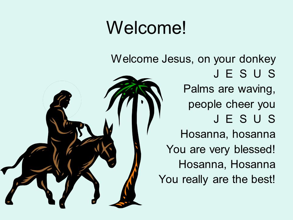 Welcome! Welcome Jesus, on your donkey J E S U S Palms are waving,