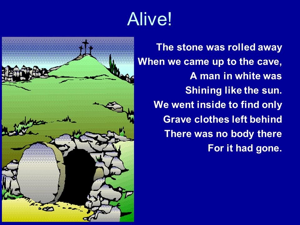 Alive! The stone was rolled away When we came up to the cave,