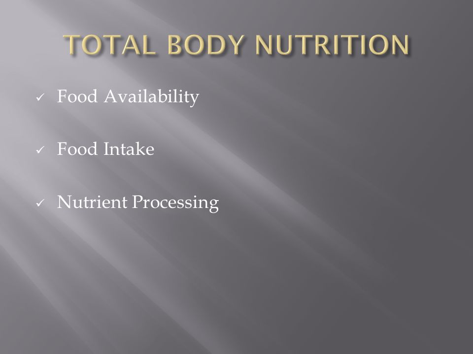 TOTAL BODY NUTRITION Food Availability Food Intake Nutrient Processing