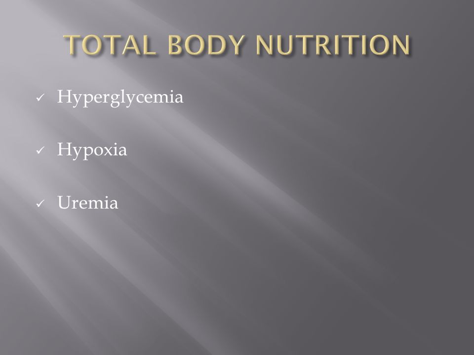 TOTAL BODY NUTRITION Hyperglycemia Hypoxia Uremia