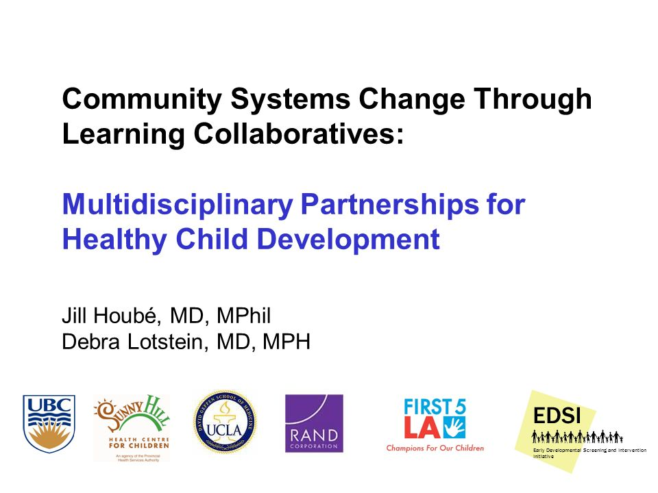 Community Systems Change Through Learning Collaboratives: Multidisciplinary Partnerships for Healthy Child Development Jill Houbé, MD, MPhil Debra Lotstein, MD, MPH